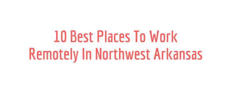 10 Best Places To Work Remotely In Northwest Arkansas